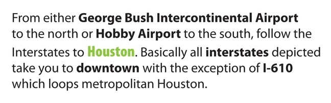 From either George Bush Intercontinental Airport to the north or Hobby Airport to the south, follow the interstates to Houston. Basically all interstates depicted take you to downtown with the exception of I-610 which loops metropolitan Houston.