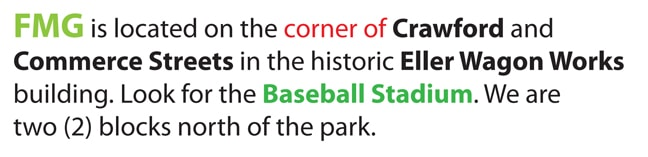 FMG is located on the corner of Crawford and Commerce Streets in the historic Eller Wagon Works building. Look for the Baseball Stadium. We are two (2) blocks north of the park.