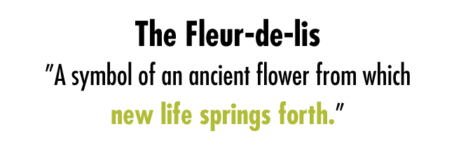"Fleur-de-lis, ""A symbol of an ancient flower from which new life springs forth."""