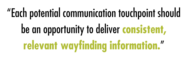 """Each potential communication touchpoint should be an opportunity to deliver consistent, relevant wayfinding information."""