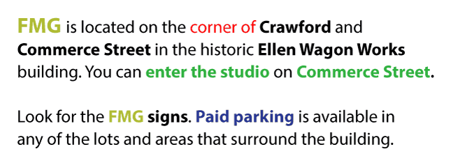 FMG is located on the corner of Crawford and Commerce Streets in the historic Ellen Wagon Works building. You can enter the studio on Commerce Street. Look for the FMG signs. Paid parking is available in any of the lots and areas that surround the building.